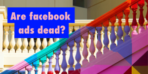 Are Facenook Ads Dead? Imposed on an image of a colourful staircase